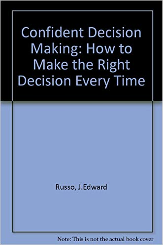 Confident Decision Making: How to Make the Right Decision Every Time
