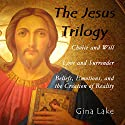 The Jesus Trilogy: Choice and Will / Love and Surrender / Beliefs, Emotions, and the Creation of Reality (       UNABRIDGED) by Gina Lake Narrated by Fred Kennedy