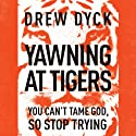 Yawning at Tigers: You Can't Tame God, So Stop Trying Audiobook by Drew Nathan Dyck Narrated by Chip Arnold