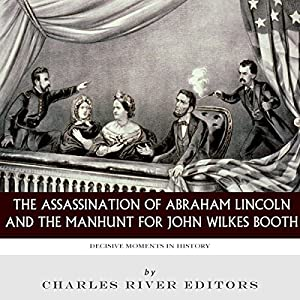 Decisive Moments in History: The Assassination of Abraham Lincoln and the Manhunt for John Wilkes Booth Audiobook