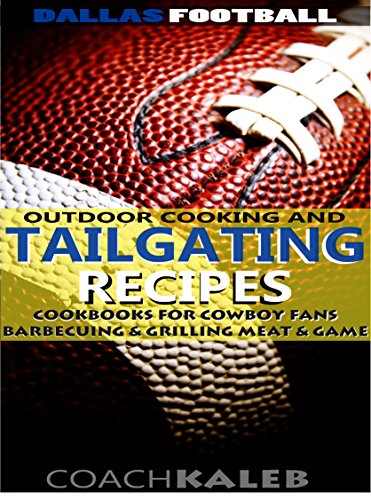 Dallas Football Outdoor Cooking and Tailgating Recipes: Cookbooks for Cowboy FANS ~ Barbecuing & Grilling Meat & Game (Outdoor Cooking and Tailgating ~ American Football Recipes Book 3) by Coach Kaleb ~ Outdoor Grilling and Tailgating Expert