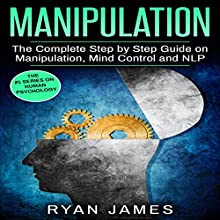 Manipulation: The Complete Step by Step Guide on Manipulation, Mind Control and NLP Audiobook by Ryan James Narrated by Wyatt Freeman
