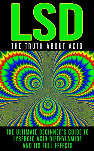 LSD: The Truth About Acid: The Ultimate Beginner's Guide to Lysergic Acid Diethylamide And Its Full Effects (LSD, Acid, Psychotherapy, Lucid Dreaming, Psychedelics)
