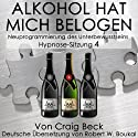 Alkohol Hat Mich Belogen [Alcohol Has Lied to Me (Session 4)]: Neuprogrammierung des Unterbewusstseins Hypnose-Sitzung 4 Hörbuch von Craig Beck Gesprochen von: Robert Boukal