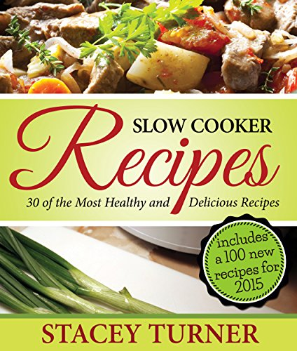 Slow Cooker Recipes: 30 Of The Most Healthy And Delicious Slow Cooker Recipes: Includes New Recipes For 2015 With Fantastic Ingredients by Stacey Turner