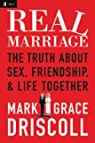 Real Marriage: The Truth About Sex, Friendship, and Life Together by Mark Driscoll and Grace Driscoll