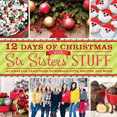 12 Days of Christmas With Six Sisters' Stuff: Recipes, Traditions, Homemade Gifts, and So Much More by Six Sisters' Stuff