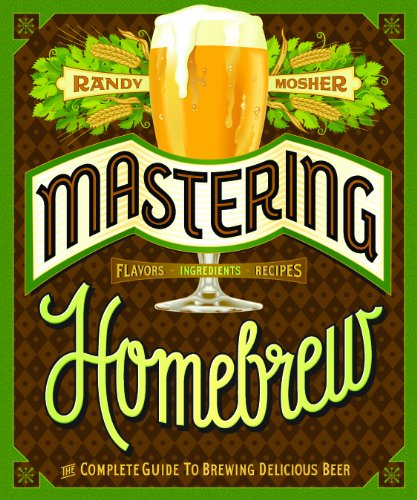 Mastering Home Brew: The Complete Guide to Brewing Delicious Beer by Randy Mosher
