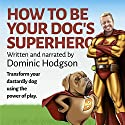 How to Be Your Dog's Superhero: Transform Your Dastardly Dog Using the Power of Play Audiobook by Dominic Hodgson Narrated by Dominic Hodgson