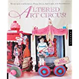 Altered Art Circus: Techniques for Journals, Paper Dolls, Art Cards, and Assemblages ~ Lisa Kettell