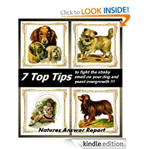 7 Top Tips to fight the stinky smell on your dog and yeast over growth 111 (Natures Answer Reports) Rosa Greenwood, Maria Greenwood and Oliver Schult