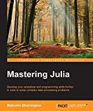 Mastering Julia - Tackle the Contemporary Challenges of Programming and Data Science with Julia