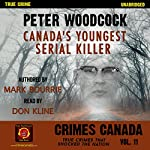 Peter Woodcock: Canada's Youngest Serial Killer: Crimes Canada: True Crimes That Shocked the Nation, Book 11 | Mark Bourrie,Peter Vronsky,R. J. Parker