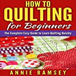 How to Quilting for Beginners: The Complete Easy Guide to Learn Quilting Quickly | Annie Ramsey