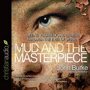 The Mud and the Masterpiece: Seeing Yourself and Others through the Eyes of Jesus | [John Burke]