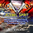 Destroying the Jezebel Spirit: How to Overcome the Spirit Before It Destroys You! (       UNABRIDGED) by Bill Vincent Narrated by Paul Holbrook