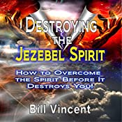 Destroying the Jezebel Spirit: How to Overcome the Spirit Before It Destroys You! | [Bill Vincent]