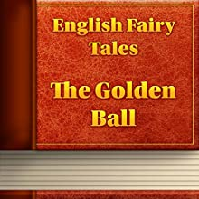 The Golden Ball (Annotated) (       UNABRIDGED) by English Fairy Tales Narrated by Anastasia Bertollo