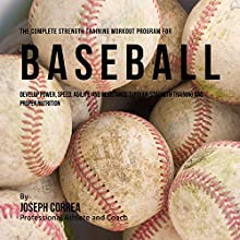 The Complete Strength Training Workout Program for Baseball: Develop Power, Speed, Agility, and Resistance Through Strength Training and Proper Nutrition Audiobook by Joseph Correa Narrated by Andrea Erickson