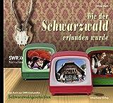 Wie der Schwarzwald erfunden wurde: Das Buch zur SWR-Dokureihe Schwarzwaldgeschichten