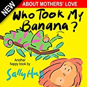 Children's Books: WHO TOOK MY BANANA? (Deliciously Silly Rhyming Bedtime Story/Picture Book, About Mothers' Love, for Beginner Readers, with over 35 Whimsical Illustrations, Ages 2-8)