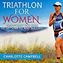 Triathlon for Women: Everything You Need to Know to Get Started and Succeed Audiobook by Charlotte Campbell Narrated by Stef P. Durham