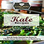 Kale Recipes: Naturally Healthy Superfood Kale Recipes for a Healthy Lifestyle That Are Delicious and Mouthwatering: The Essential Kitchen Series, Volume 88 | Sarah Sophia