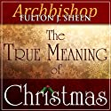 The True Meaning of Christmas (       UNABRIDGED) by Fulton J Sheen Narrated by Fulton J Sheen, Matthew Arnold