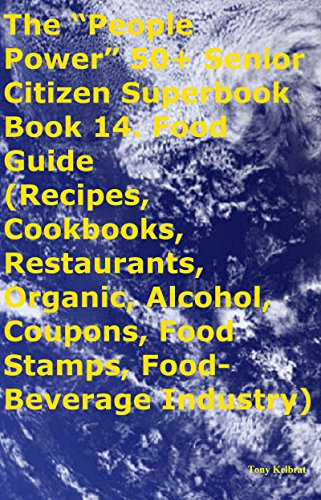 """The """"People Power"""" 50+ Senior Citizen Superbook Book 14. Food Guide (Recipes, Cookbooks, Restaurants, Organic, Alcohol, Coupons, Food Stamps, Food-Beverage Industry) by Tony Kelbrat"""