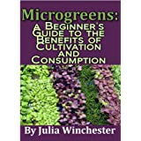 Microgreens: A Beginner's Guide to the Benefits of Cultivation and Consumption ~ Julia Winchester