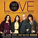 Love Times Three: The True Story of a Polygamous Marriage (       UNABRIDGED) by Joe Darger, Alina Darger, Vicki Darger, Valerie Darger Narrated by James Lurie, Eliza Foss, Kathleen McInerney, Karla Hendrick