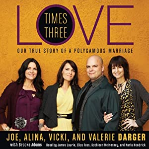 Love Times Three: The True Story of a Polygamous Marriage | [Joe Darger, Alina Darger, Vicki Darger, Valerie Darger]