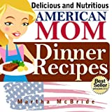 "Delicious and Nutritious ""American Mom"" Dinner Recipes: Affordable, Easy and Tasty Meals You Will Love (Bestselling ""American Mom"" Recipes)"
