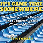 It's Game Time Somewhere: How One Year, 100 Events, and 50 Different Sports Changed My Life | Tim Forbes