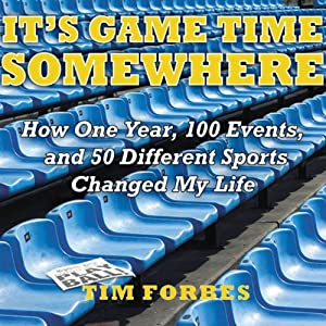 It's Game Time Somewhere: How One Year, 100 Events, and 50 Different Sports Changed My Life | [Tim Forbes]