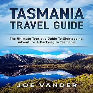 Tasmania Travel Guide: The Ultimate Tourist's Guide to Sightseeing, Adventure & Partying in Tasmania Hörbuch von Joe Vander Gesprochen von: Bo Morgan