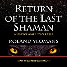 Return of the Last Shaman: A Native American Fable (       UNABRIDGED) by Roland Yeomans Narrated by Robert Rossmann
