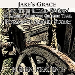 Jake's Grace On the Road West: An Amish-Christian Oregon Trail Romance Short Story | [Helen Keating]