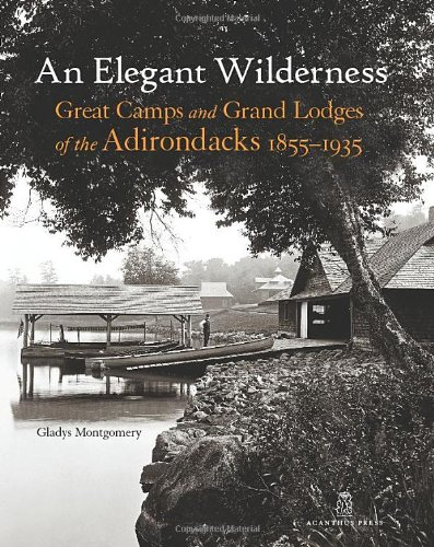 An Elegant Wilderness: Great Camps and Grand Lodges of the Adirondacks (The Architecture of Leisure)