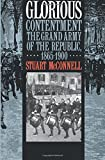 Glorious Contentment: The Grand Army of the Republic, 1865-1900 (Civil War America)
