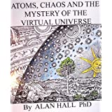 Atoms, Chaos and the Mystery of the Virtual Universeby Alan Hall PhD
