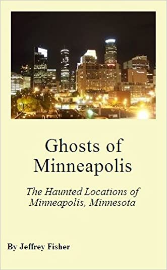 Ghosts of Minneapolis: The Haunted Locations of Minneapolis, Minnesota