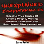 Unexplained Disappearances: Gripping True Stories of Missing People, Missing Persons Case Files and Unexplained Disappearances | Jason Keeler