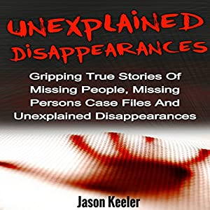 Unexplained Disappearances: Gripping True Stories of Missing People, Missing Persons Case Files and Unexplained Disappearances Hörbuch von Jason Keeler Gesprochen von: Jeffrey A. Hering