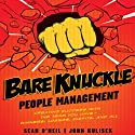 Bare Knuckle People Management: Creating Success with the Team You Have - Winners, Losers, Misfits, and All (       UNABRIDGED) by Sean O'Neil, John Kulisek Narrated by Erik Synnestvedt