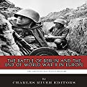 The Greatest Battles in History: The Battle of Berlin and the End of World War II in Europe Audiobook by  Charles River Editors Narrated by Tom McElroy