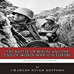 The Greatest Battles in History: The Battle of Berlin and the End of World War II in Europe |  Charles River Editors