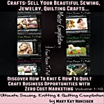 Crafts: Sell Your Beautiful Sewing, Jewelry, Quilting Crafts: Discover How to Knit & How to Quilt Craft Business Opportunities with Zero Cost Marketing | Mary Kay Hunziger