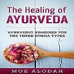 The Healing of Ayurveda: Ayurvedic Remedies for the Three Dosha Types   Moe Alodah