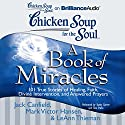 Chicken Soup for the Soul: A Book of Miracles - 101 True Stories of Healing, Faith, and More (       UNABRIDGED) by Jack Canfield, Mark Victor Hansen, LeAnn Thieman Narrated by Kathy Garver, Tom Parks